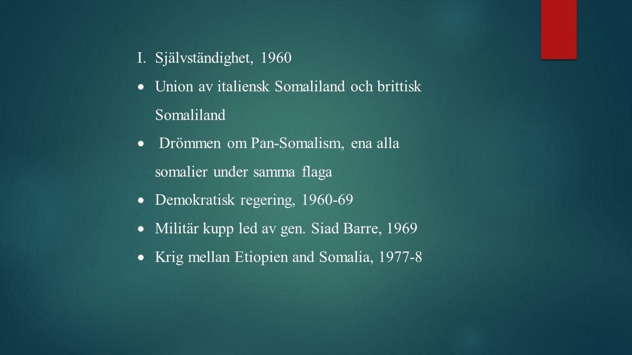 I.Självständighet, 1960  Union av italiensk Somaliland och brittisk Somaliland  Drömmen om Pan-Somalism, ena alla somalier under samma flaga  Demokratisk regering, 1960-69  Militär kupp led av gen.