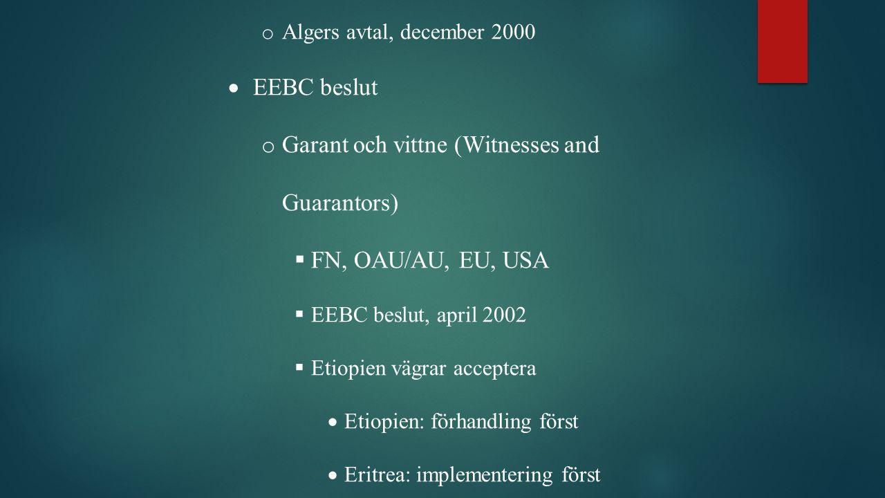 o Algers avtal, december 2000  EEBC beslut o Garant och vittne (Witnesses and Guarantors)  FN, OAU/AU, EU, USA  EEBC beslut, april 2002  Etiopien vägrar acceptera  Etiopien: förhandling först  Eritrea: implementering först