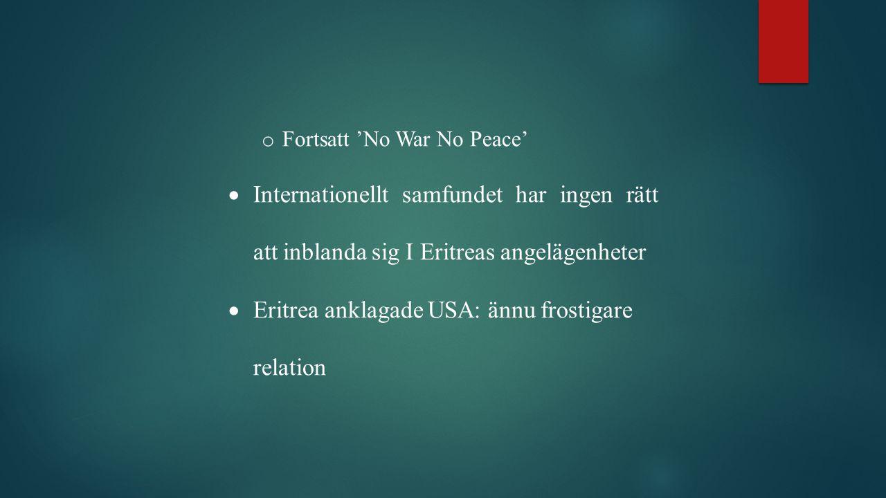 o Fortsatt 'No War No Peace'  Internationellt samfundet har ingen rätt att inblanda sig I Eritreas angelägenheter  Eritrea anklagade USA: ännu frostigare relation