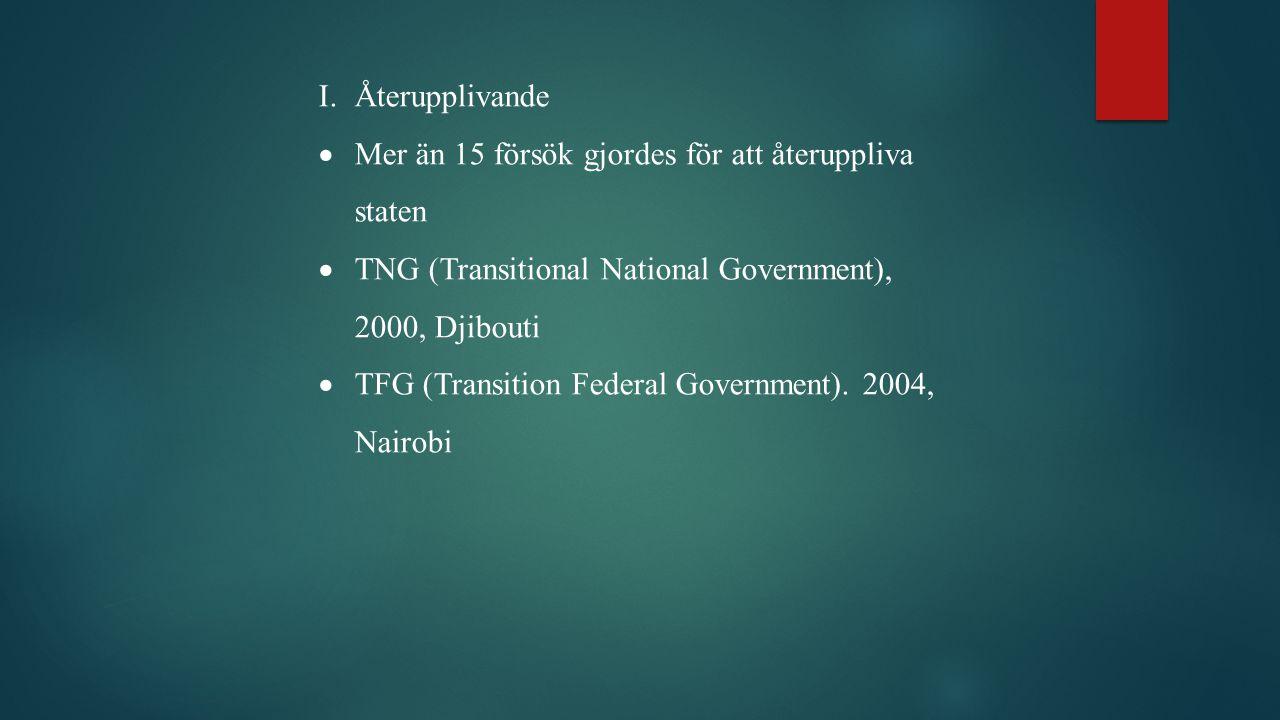 I.Återupplivande  Mer än 15 försök gjordes för att återuppliva staten  TNG (Transitional National Government), 2000, Djibouti  TFG (Transition Federal Government).