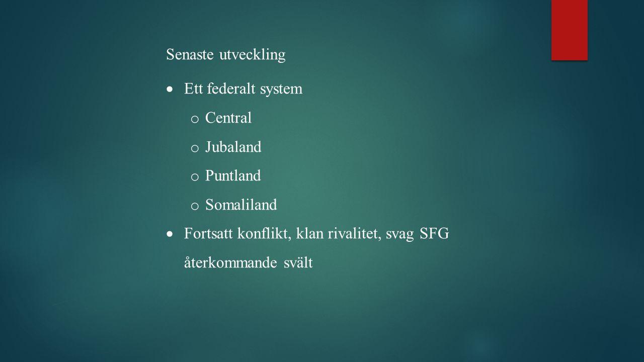 Senaste utveckling  Ett federalt system o Central o Jubaland o Puntland o Somaliland  Fortsatt konflikt, klan rivalitet, svag SFG återkommande svält