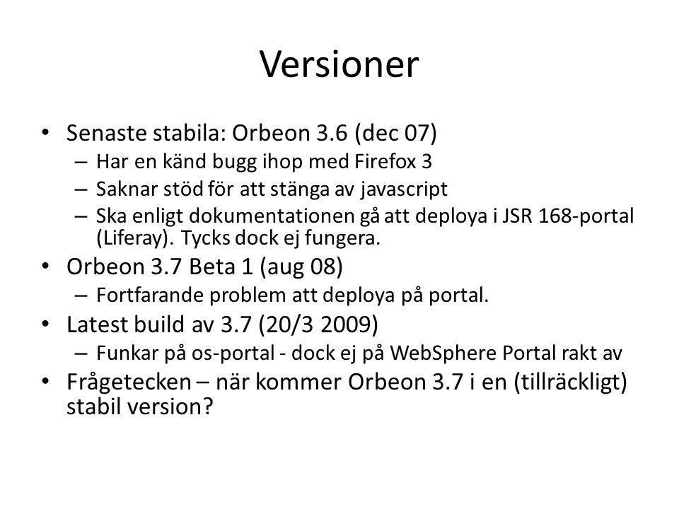 Versioner Senaste stabila: Orbeon 3.6 (dec 07) – Har en känd bugg ihop med Firefox 3 – Saknar stöd för att stänga av javascript – Ska enligt dokumentationen gå att deploya i JSR 168-portal (Liferay).