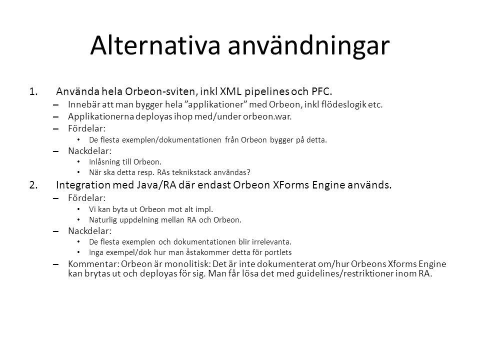 Fördelar och nackdelar Orbeon Fördelar: – Har funnits ett tag (släpptes som Open Source 2004) – Många exempel – Open Source men support går att köpa till – Har stöd för att stänga av javascript (?) och fungera både i webapp och i portalmiljö (två viktiga baskrav) Nackdelar: – Monolitisk, svårt att bryta ut bara XForms Engine.