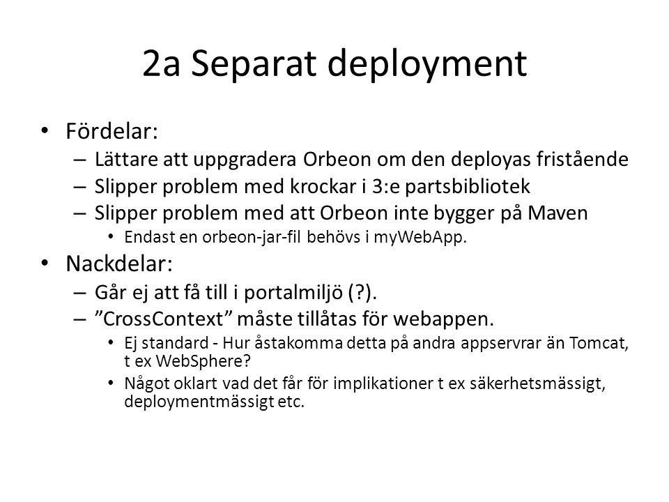 2a Separat deployment Fördelar: – Lättare att uppgradera Orbeon om den deployas fristående – Slipper problem med krockar i 3:e partsbibliotek – Slipper problem med att Orbeon inte bygger på Maven Endast en orbeon-jar-fil behövs i myWebApp.