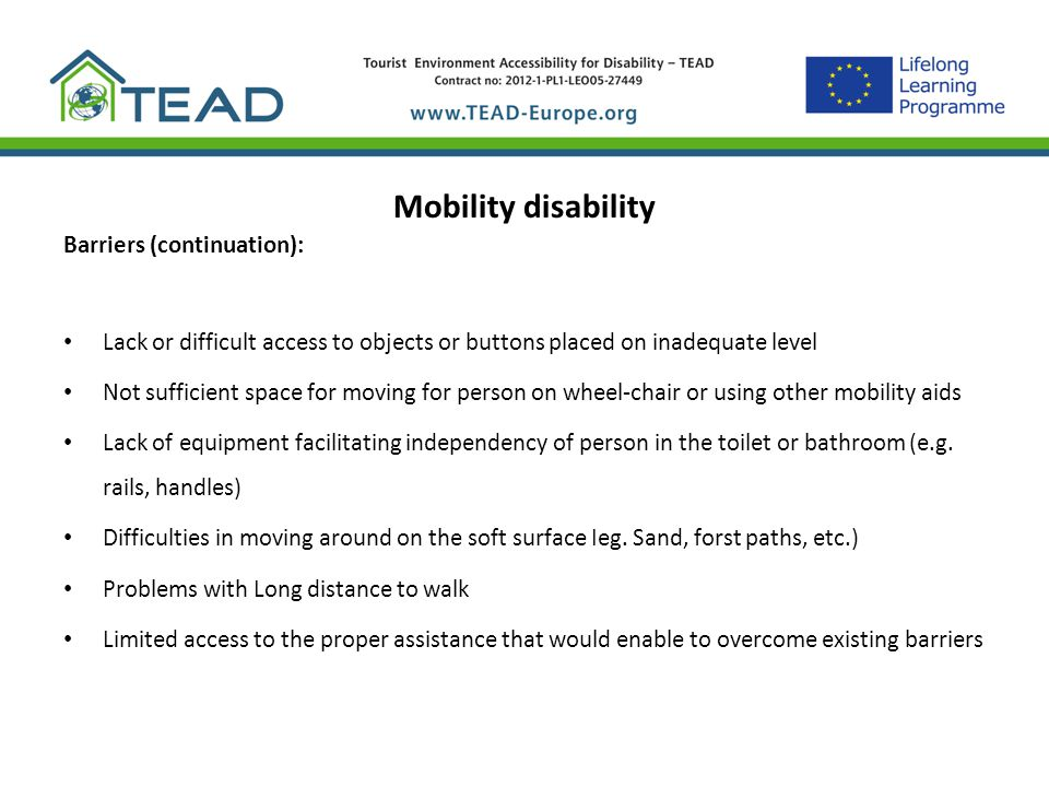 Mobility disability Barriers (continuation): Lack or difficult access to objects or buttons placed on inadequate level Not sufficient space for moving
