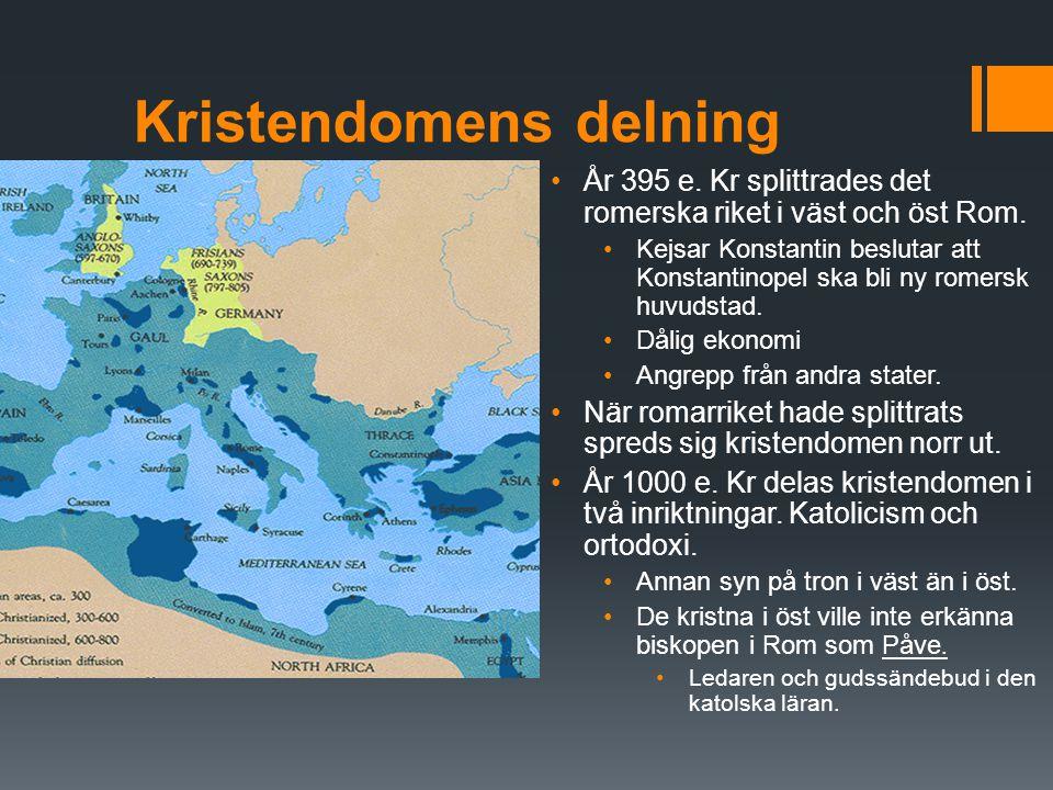 Kristendomens delning År 395 e. Kr splittrades det romerska riket i väst och öst Rom. Kejsar Konstantin beslutar att Konstantinopel ska bli ny romersk