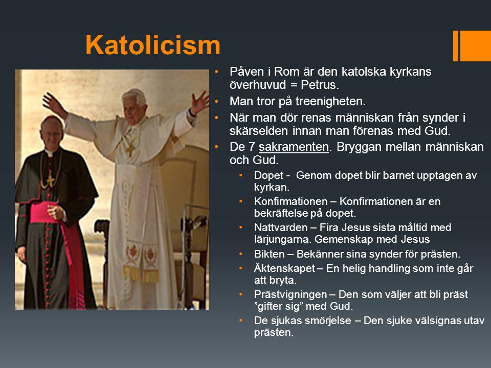 Katolicism Påven i Rom är den katolska kyrkans överhuvud = Petrus. Man tror på treenigheten. När man dör renas människan från synder i skärselden inna