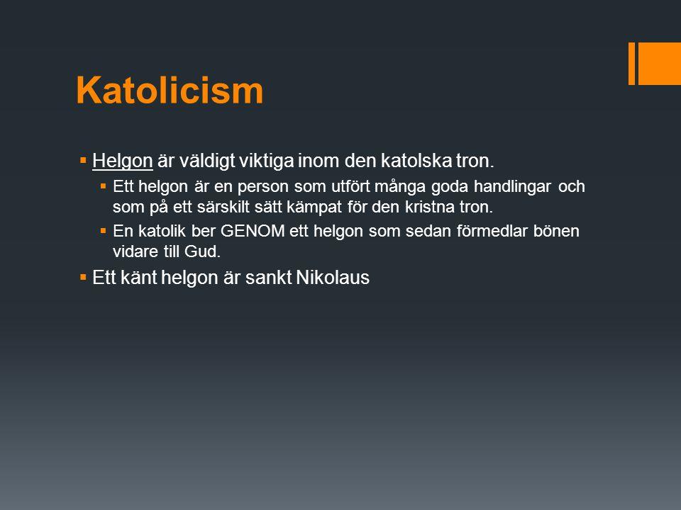 Katolicism  Helgon är väldigt viktiga inom den katolska tron.  Ett helgon är en person som utfört många goda handlingar och som på ett särskilt sätt