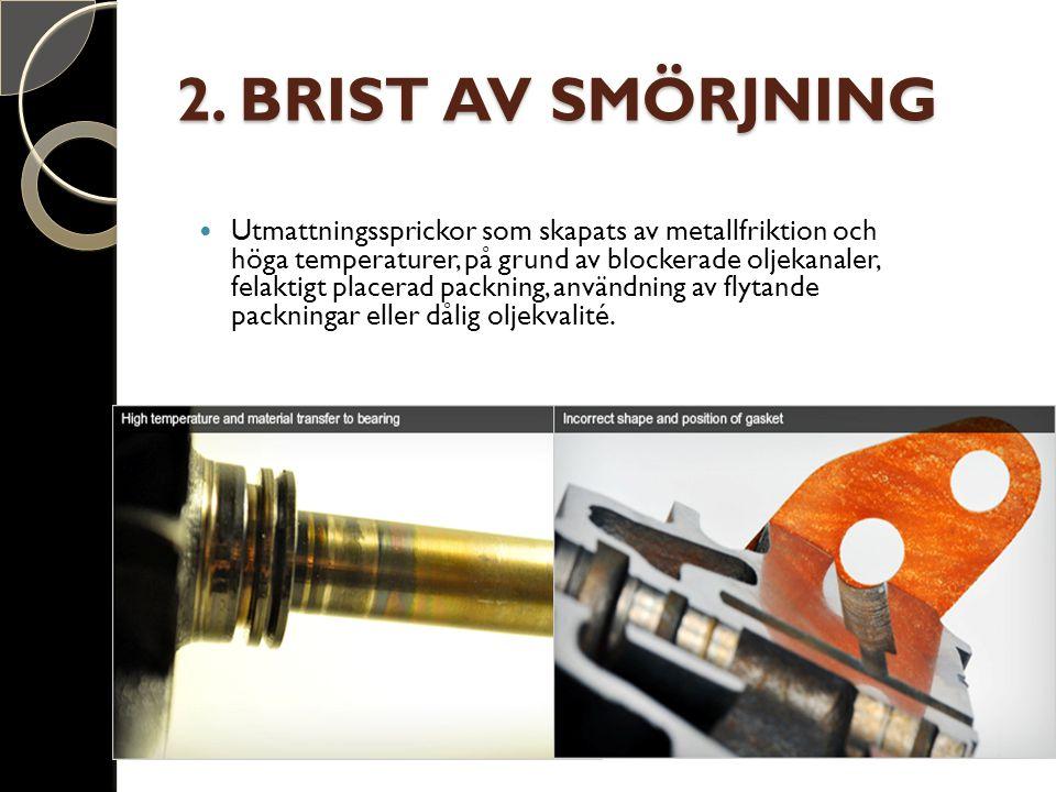 2. BRIST AV SMÖRJNING Utmattningssprickor som skapats av metallfriktion och höga temperaturer, på grund av blockerade oljekanaler, felaktigt placerad