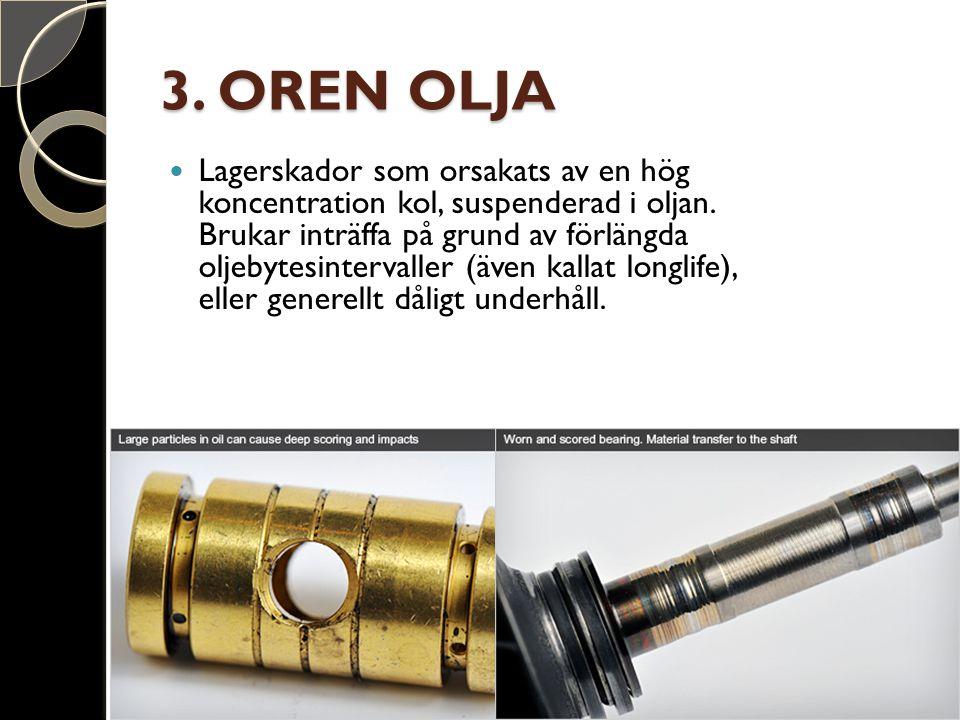 3. OREN OLJA Lagerskador som orsakats av en hög koncentration kol, suspenderad i oljan. Brukar inträffa på grund av förlängda oljebytesintervaller (äv