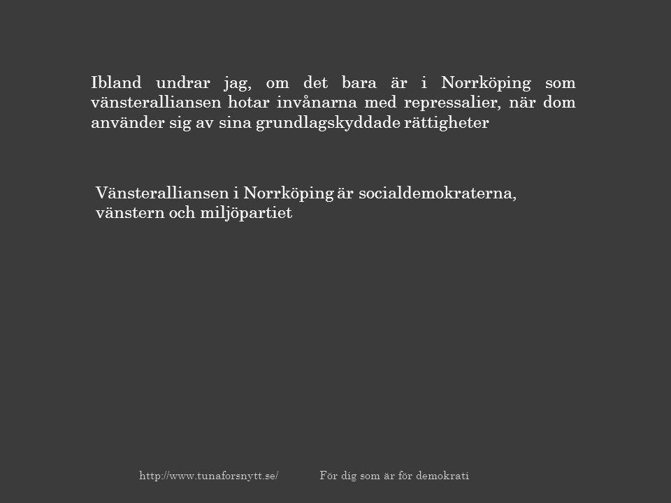 Ibland undrar jag, om det bara är i Norrköping som vänsteralliansen hotar invånarna med repressalier, när dom använder sig av sina grundlagskyddade rättigheter Vänsteralliansen i Norrköping är socialdemokraterna, vänstern och miljöpartiet