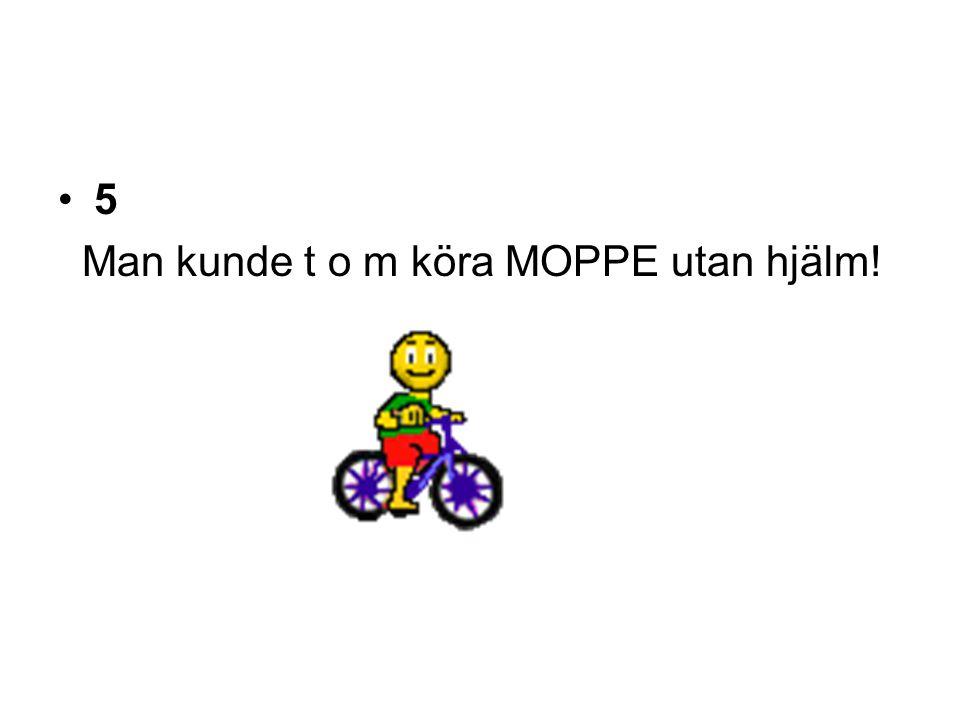 5 Man kunde t o m köra MOPPE utan hjälm!