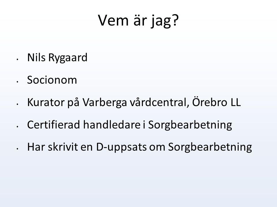 Vem är jag? Nils Rygaard Socionom Kurator på Varberga vårdcentral, Örebro LL Certifierad handledare i Sorgbearbetning Har skrivit en D-uppsats om Sorg