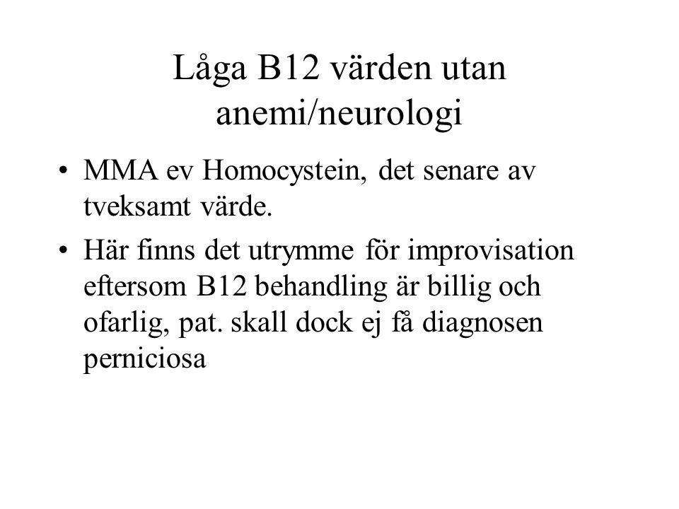 Låga B12 värden utan anemi/neurologi MMA ev Homocystein, det senare av tveksamt värde. Här finns det utrymme för improvisation eftersom B12 behandling