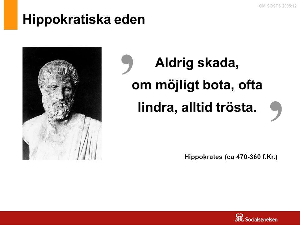 OM SOSFS 2005:12 Aldrig skada, om möjligt bota, ofta lindra, alltid trösta. ' ' Hippokrates (ca 470-360 f.Kr.) Hippokratiska eden