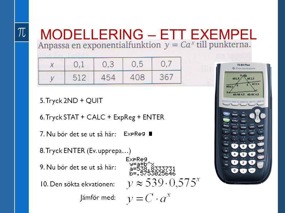 MODELLERING – ETT EXEMPEL 5. Tryck 2ND + QUIT 6. Tryck STAT + CALC + ExpReg + ENTER 7. Nu bör det se ut så här: 8. Tryck ENTER (Ev. upprepa…) 9. Nu bö