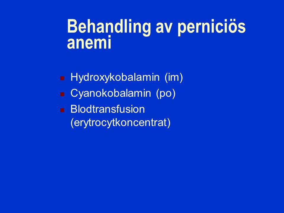 Behandling av perniciös anemi Hydroxykobalamin (im) Cyanokobalamin (po) Blodtransfusion (erytrocytkoncentrat)