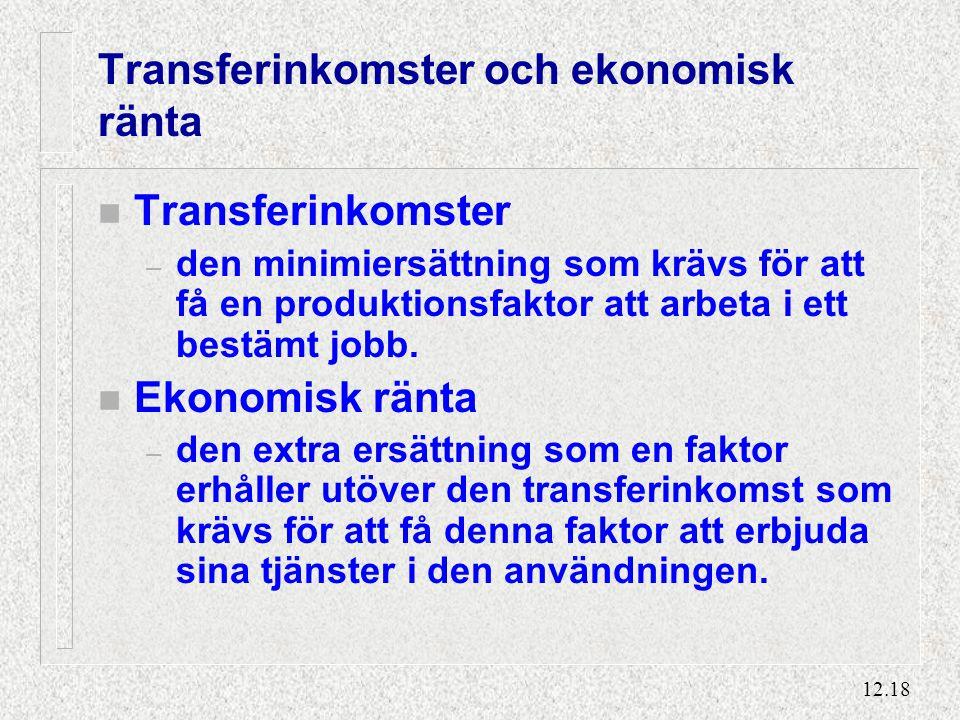 12.18 Transferinkomster och ekonomisk ränta n Transferinkomster – den minimiersättning som krävs för att få en produktionsfaktor att arbeta i ett bestämt jobb.