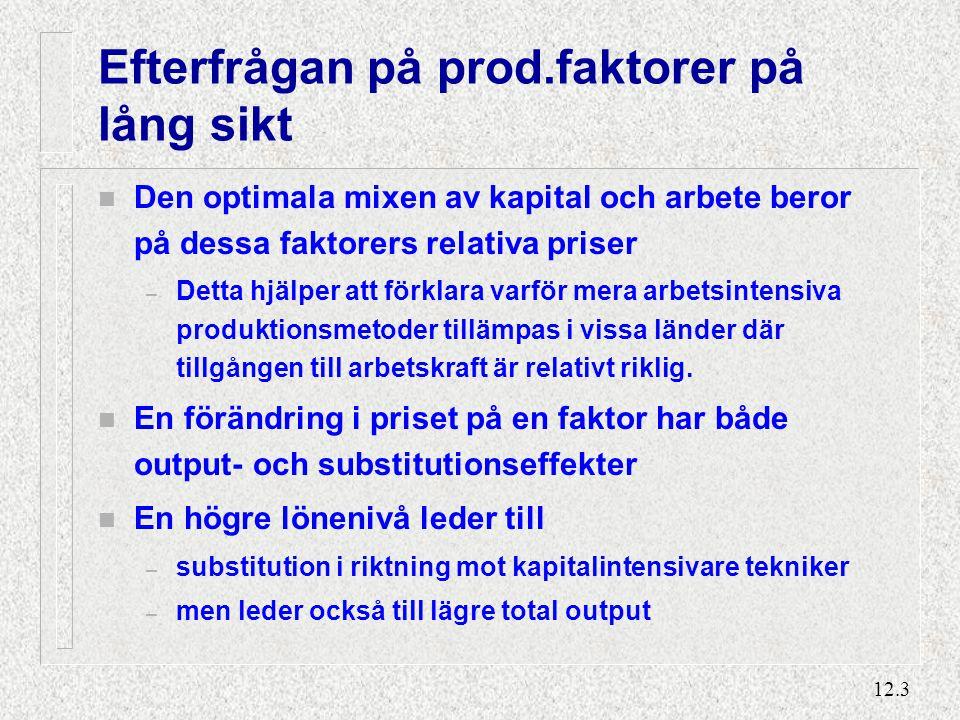 12.3 Efterfrågan på prod.faktorer på lång sikt n Den optimala mixen av kapital och arbete beror på dessa faktorers relativa priser – Detta hjälper att förklara varför mera arbetsintensiva produktionsmetoder tillämpas i vissa länder där tillgången till arbetskraft är relativt riklig.