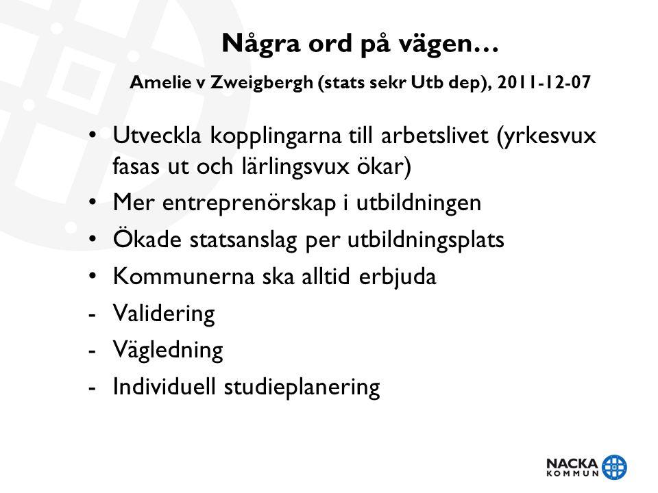 Några ord på vägen… Amelie v Zweigbergh (stats sekr Utb dep), 2011-12-07 Utveckla kopplingarna till arbetslivet (yrkesvux fasas ut och lärlingsvux öka