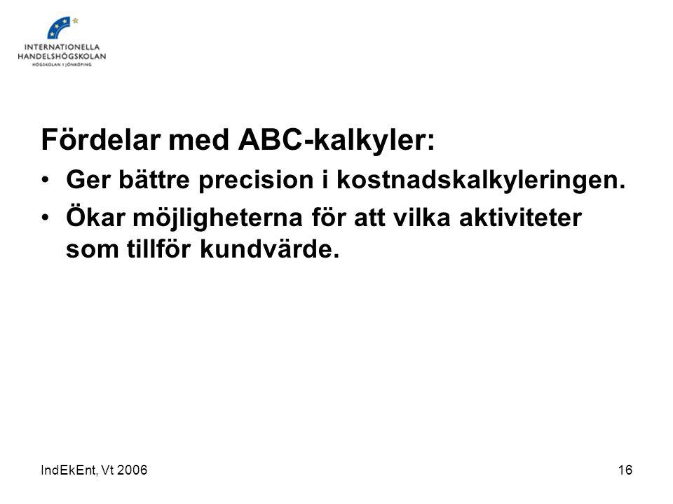 IndEkEnt, Vt 200616 Fördelar med ABC-kalkyler: Ger bättre precision i kostnadskalkyleringen. Ökar möjligheterna för att vilka aktiviteter som tillför
