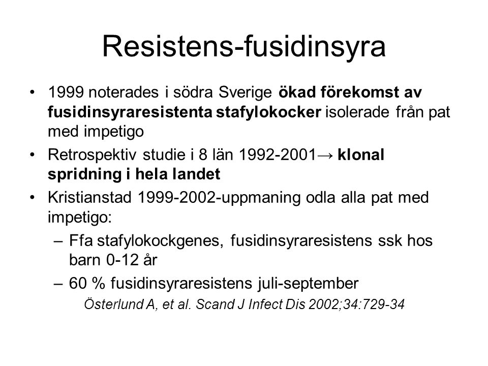 Resistens-fusidinsyra 1999 noterades i södra Sverige ökad förekomst av fusidinsyraresistenta stafylokocker isolerade från pat med impetigo Retrospektiv studie i 8 län 1992-2001→ klonal spridning i hela landet Kristianstad 1999-2002-uppmaning odla alla pat med impetigo: –Ffa stafylokockgenes, fusidinsyraresistens ssk hos barn 0-12 år –60 % fusidinsyraresistens juli-september Österlund A, et al.