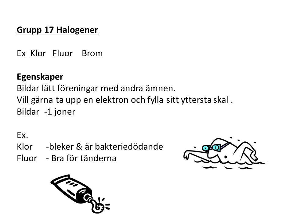 Grupp 17 Halogener Ex Klor Fluor Brom Egenskaper Bildar lätt föreningar med andra ämnen. Vill gärna ta upp en elektron och fylla sitt yttersta skal. B