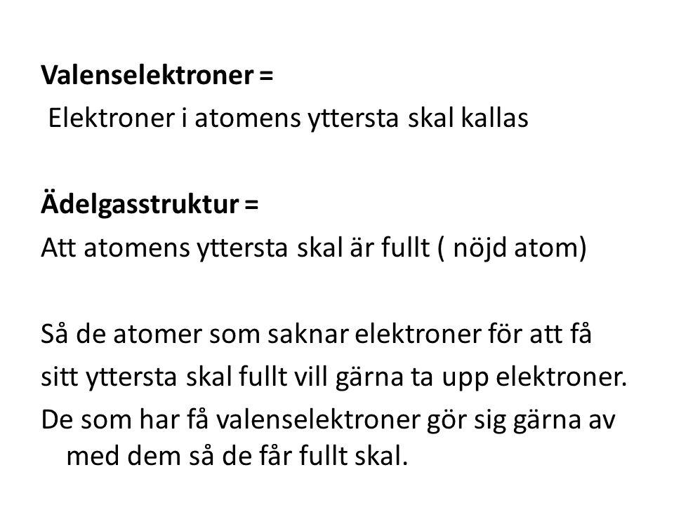 Valenselektroner = Elektroner i atomens yttersta skal kallas Ädelgasstruktur = Att atomens yttersta skal är fullt ( nöjd atom) Så de atomer som saknar