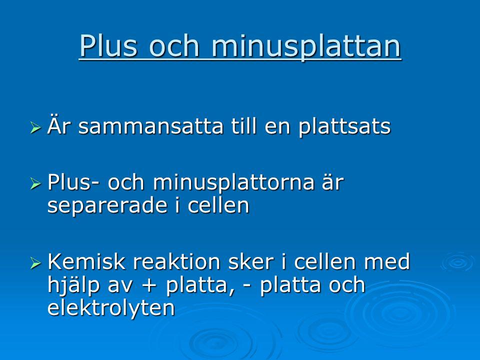 Plus och minusplattan  Är sammansatta till en plattsats  Plus- och minusplattorna är separerade i cellen  Kemisk reaktion sker i cellen med hjälp a