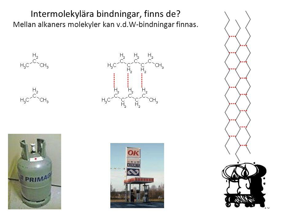 18 Intermolekylära bindningar, finns de? Mellan alkaners molekyler kan v.d.W-bindningar finnas.