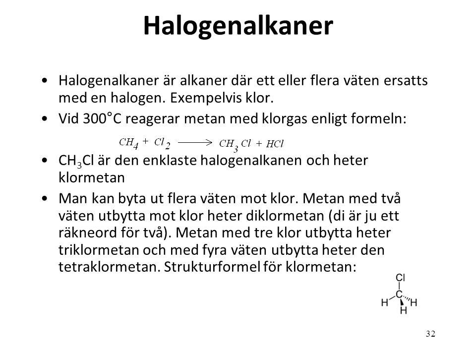 32 Halogenalkaner Halogenalkaner är alkaner där ett eller flera väten ersatts med en halogen. Exempelvis klor. Vid 300°C reagerar metan med klorgas en