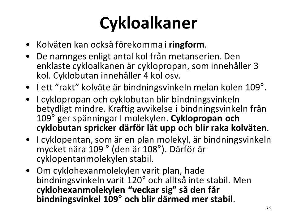 35 Cykloalkaner Kolväten kan också förekomma i ringform. De namnges enligt antal kol från metanserien. Den enklaste cykloalkanen är cyklopropan, som i