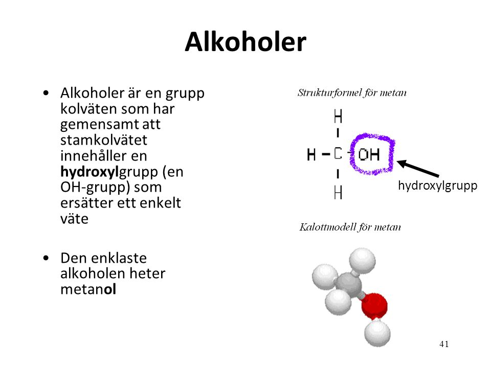 41 Alkoholer Alkoholer är en grupp kolväten som har gemensamt att stamkolvätet innehåller en hydroxylgrupp (en OH-grupp) som ersätter ett enkelt väte Den enklaste alkoholen heter metanol hydroxylgrupp