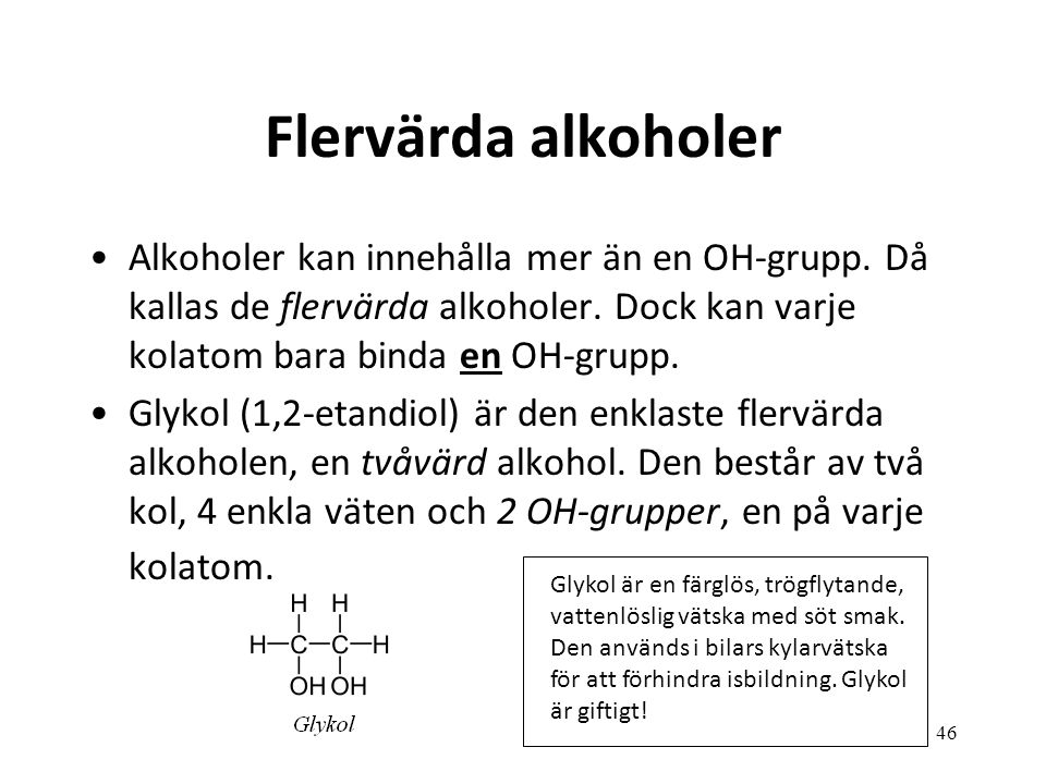 46 Flervärda alkoholer Alkoholer kan innehålla mer än en OH-grupp. Då kallas de flervärda alkoholer. Dock kan varje kolatom bara binda en OH-grupp. Gl