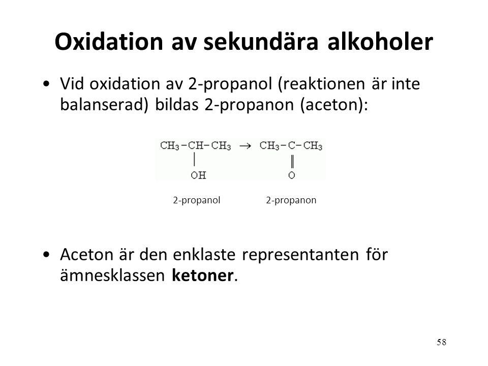 58 Oxidation av sekundära alkoholer Vid oxidation av 2-propanol (reaktionen är inte balanserad) bildas 2-propanon (aceton): Aceton är den enklaste representanten för ämnesklassen ketoner.