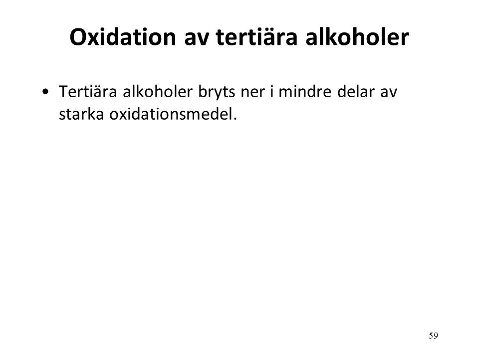 59 Oxidation av tertiära alkoholer Tertiära alkoholer bryts ner i mindre delar av starka oxidationsmedel.