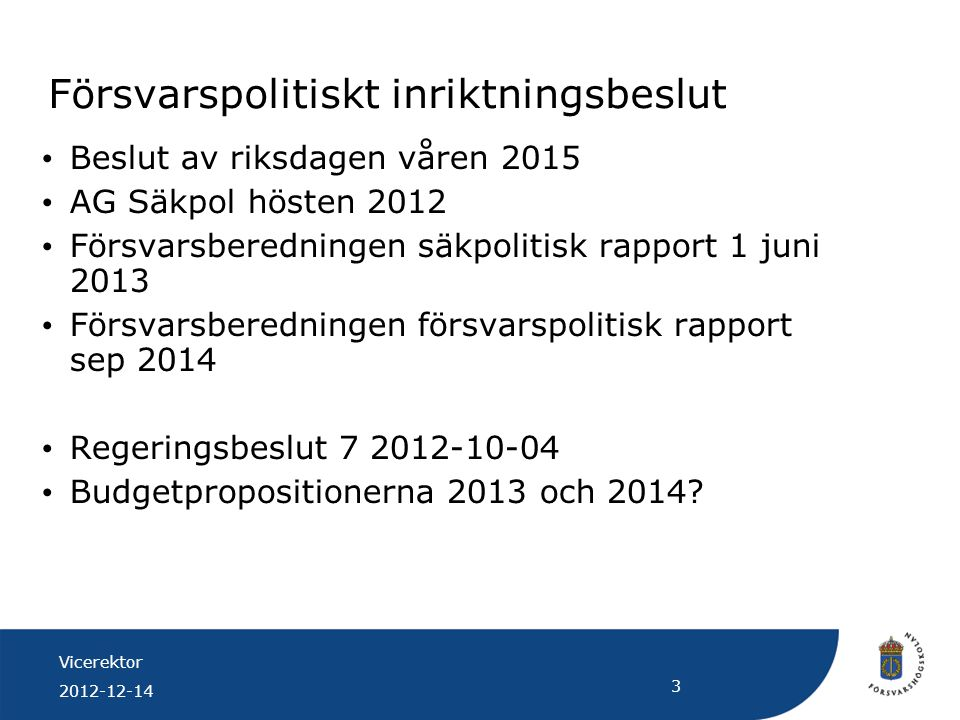 Vicerektor 2012-12-14 3 Försvarspolitiskt inriktningsbeslut Beslut av riksdagen våren 2015 AG Säkpol hösten 2012 Försvarsberedningen säkpolitisk rappo