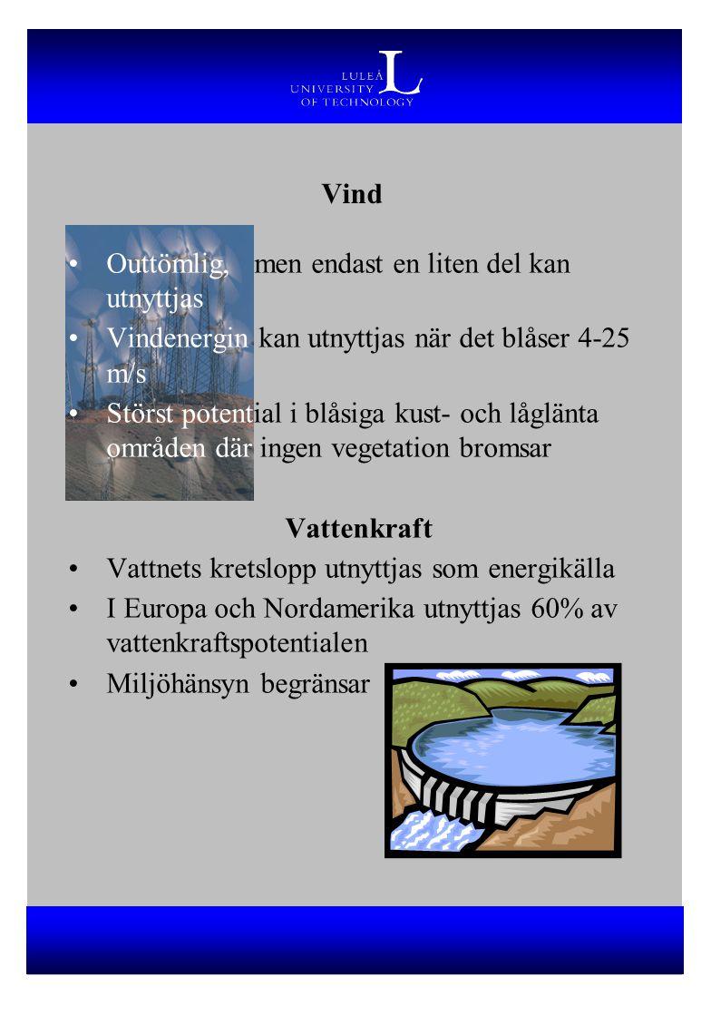 Vind Outtömlig, men endast en liten del kan utnyttjas Vindenergin kan utnyttjas när det blåser 4-25 m/s Störst potential i blåsiga kust- och låglänta områden där ingen vegetation bromsar Vattenkraft Vattnets kretslopp utnyttjas som energikälla I Europa och Nordamerika utnyttjas 60% av vattenkraftspotentialen Miljöhänsyn begränsar