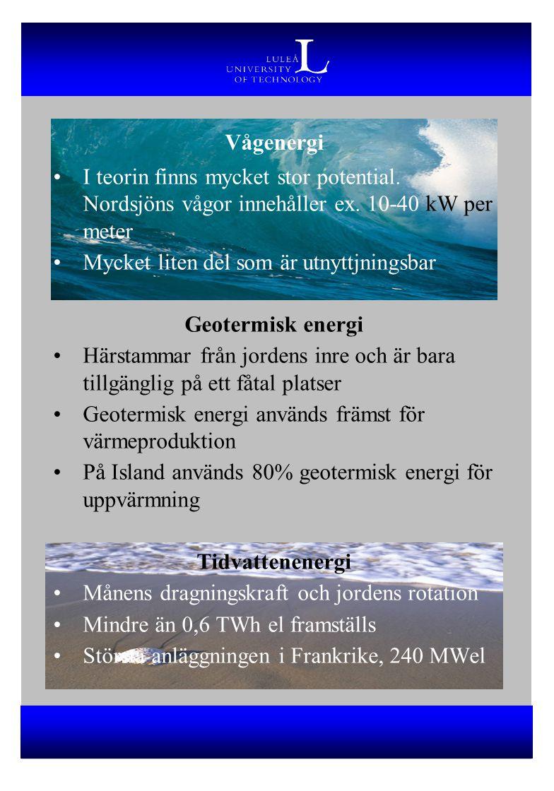 Vågenergi I teorin finns mycket stor potential. Nordsjöns vågor innehåller ex. 10-40 kW per meter Mycket liten del som är utnyttjningsbar Geotermisk e