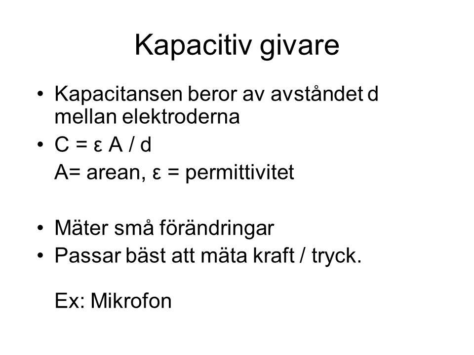 Kapacitiv givare Kapacitansen beror av avståndet d mellan elektroderna C = ε A / d A= arean, ε = permittivitet Mäter små förändringar Passar bäst att