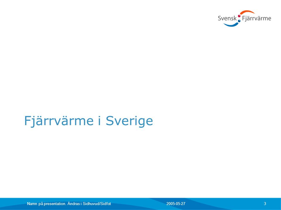 2005-05-27Namn på presentation. Ändras i Sidhuvud/Sidfot 3 Fjärrvärme i Sverige