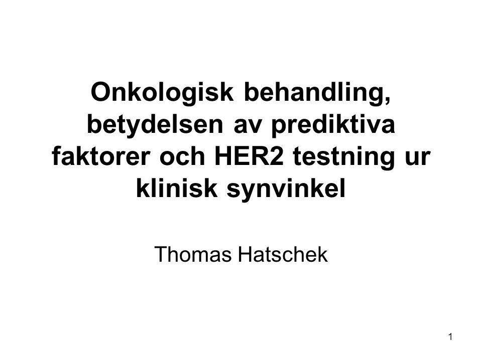 1 Onkologisk behandling, betydelsen av prediktiva faktorer och HER2 testning ur klinisk synvinkel Thomas Hatschek