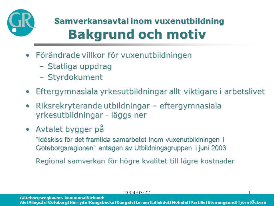 Göteborgsregionens kommunalförbund: Ale|Alingsås|Göteborg|Härryda|Kungsbacka|Kungälv|Lerum|LillaEdet|Mölndal|Partille|Stenungsund|Tjörn|Öckerö 2004-03-222 Avtalet genomförs i etapperAvtalet genomförs i etapper –Etapp 1a – andra halvåret 2004 –Etapp 1b – första halvåret 2005 FörsöksperiodFörsöksperiod Utvecklingsfas för Etapp 2Utvecklingsfas för Etapp 2 Utbildningar/kurser tas fram genom samråd mellanUtbildningar/kurser tas fram genom samråd mellan kommunerna kommunerna –Inriktning, omfattning, geografisk placering, kostnad per plats kostnad per plats Kraftfull utvärdering av Etapp 1Kraftfull utvärdering av Etapp 1 Samverkansavtal inom vuxenutbildning Avtalsområde