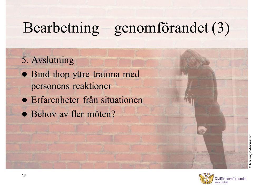 26 Bearbetning – genomförandet (3) 5. Avslutning Bind ihop yttre trauma med personens reaktioner Erfarenheter från situationen Behov av fler möten? ©