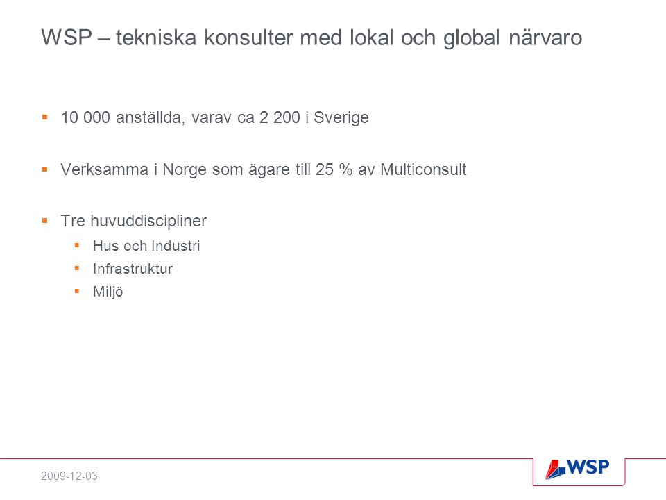2009-12-03 WSP – tekniska konsulter med lokal och global närvaro  10 000 anställda, varav ca 2 200 i Sverige  Verksamma i Norge som ägare till 25 % av Multiconsult  Tre huvuddiscipliner  Hus och Industri  Infrastruktur  Miljö