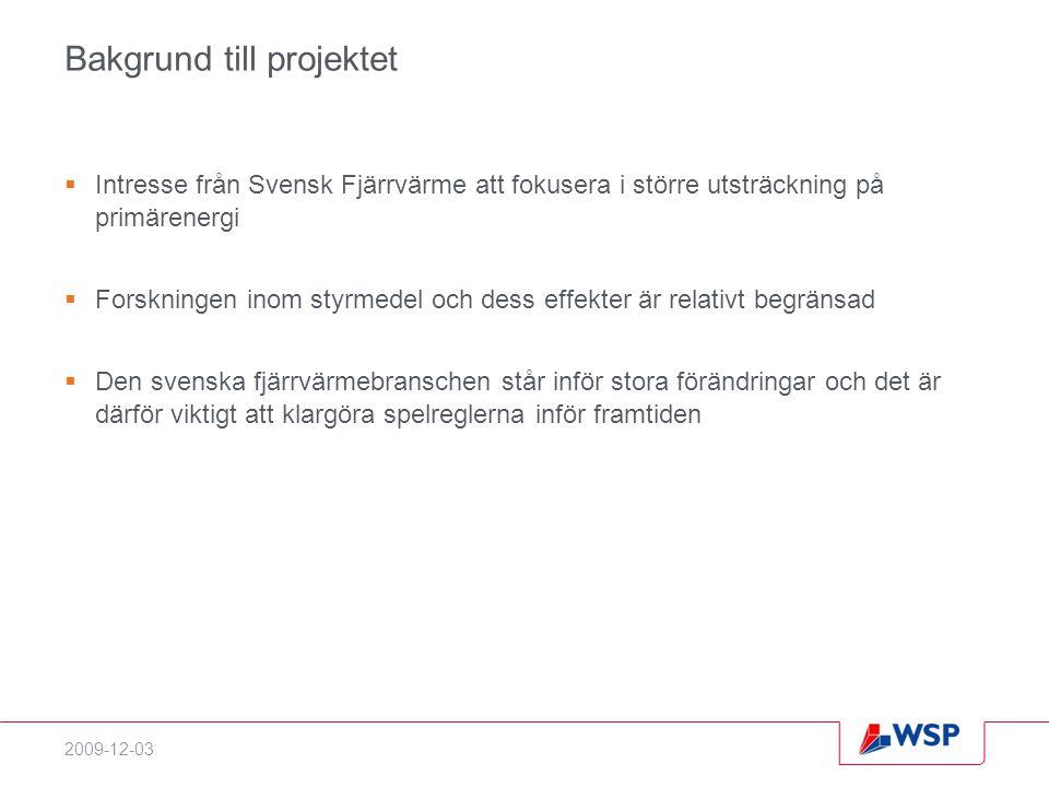2009-12-03 Bakgrund till projektet  Intresse från Svensk Fjärrvärme att fokusera i större utsträckning på primärenergi  Forskningen inom styrmedel och dess effekter är relativt begränsad  Den svenska fjärrvärmebranschen står inför stora förändringar och det är därför viktigt att klargöra spelreglerna inför framtiden
