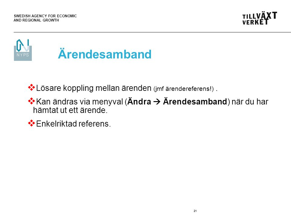 SWEDISH AGENCY FOR ECONOMIC AND REGIONAL GROWTH 21  Lösare koppling mellan ärenden (jmf ärendereferens!).