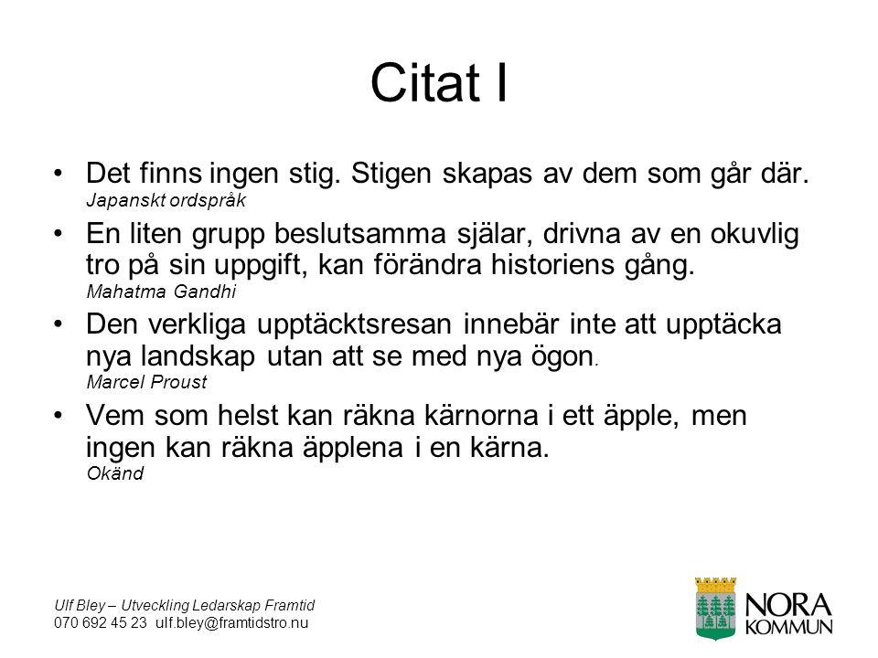 Ulf Bley – Utveckling Ledarskap Framtid 070 692 45 23 ulf.bley@framtidstro.nu Citat I Det finns ingen stig.