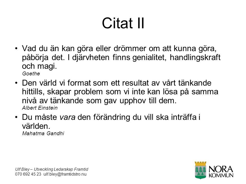 Ulf Bley – Utveckling Ledarskap Framtid 070 692 45 23 ulf.bley@framtidstro.nu Citat II Vad du än kan göra eller drömmer om att kunna göra, påbörja det