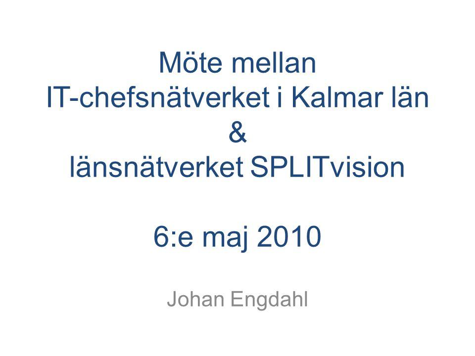 Möte mellan IT-chefsnätverket i Kalmar län & länsnätverket SPLITvision 6:e maj 2010 Johan Engdahl